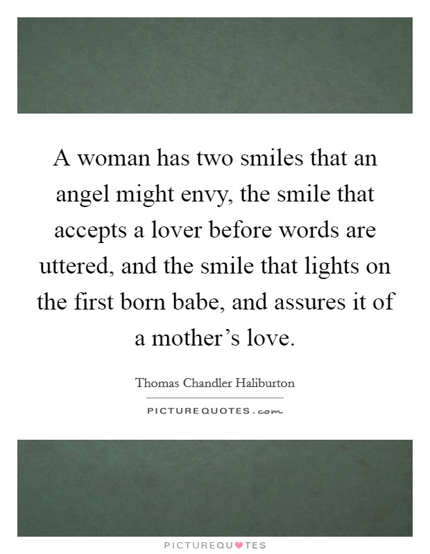 A woman has two smiles that an angel might envy, the smile that accepts a lover before words are uttered, and the smile that lights on the first born babe, and assures it of a mother's love Picture Quote #1