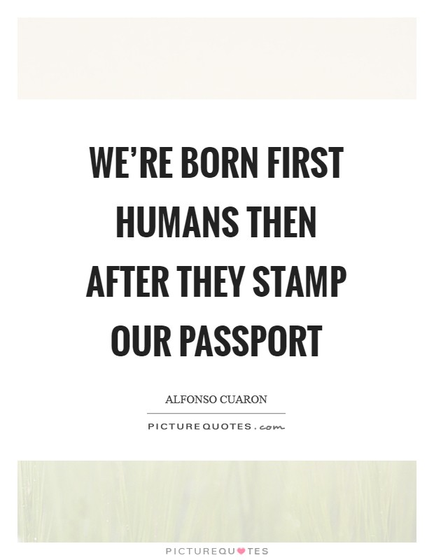 We're born first humans then after they stamp our passport Picture Quote #1