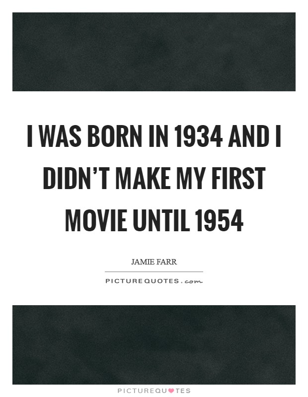 I was born in 1934 and I didn't make my first movie until 1954 Picture Quote #1