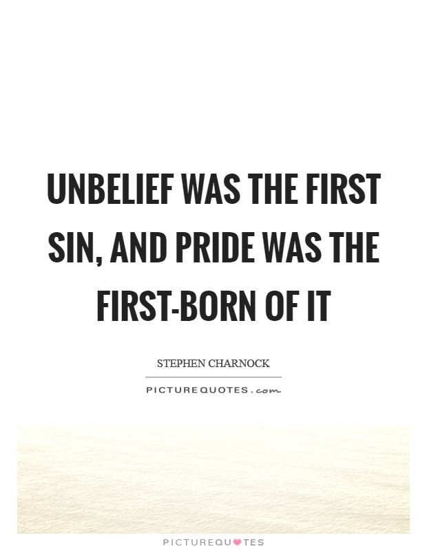 Unbelief was the first sin, and pride was the first-born of it Picture Quote #1