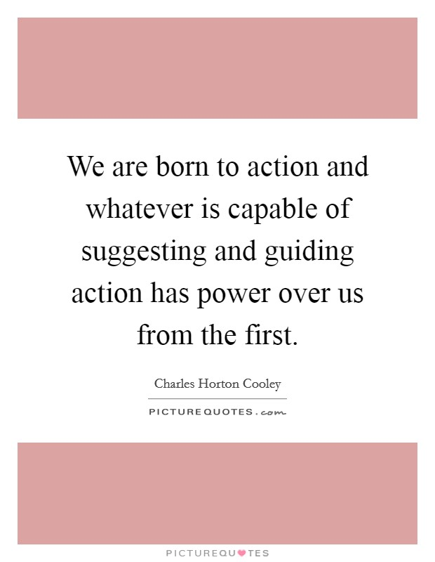 We are born to action and whatever is capable of suggesting and guiding action has power over us from the first Picture Quote #1