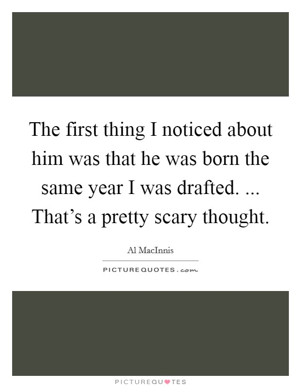 The first thing I noticed about him was that he was born the same year I was drafted. ... That's a pretty scary thought Picture Quote #1