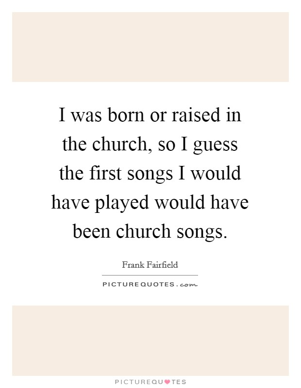 I was born or raised in the church, so I guess the first songs I would have played would have been church songs Picture Quote #1