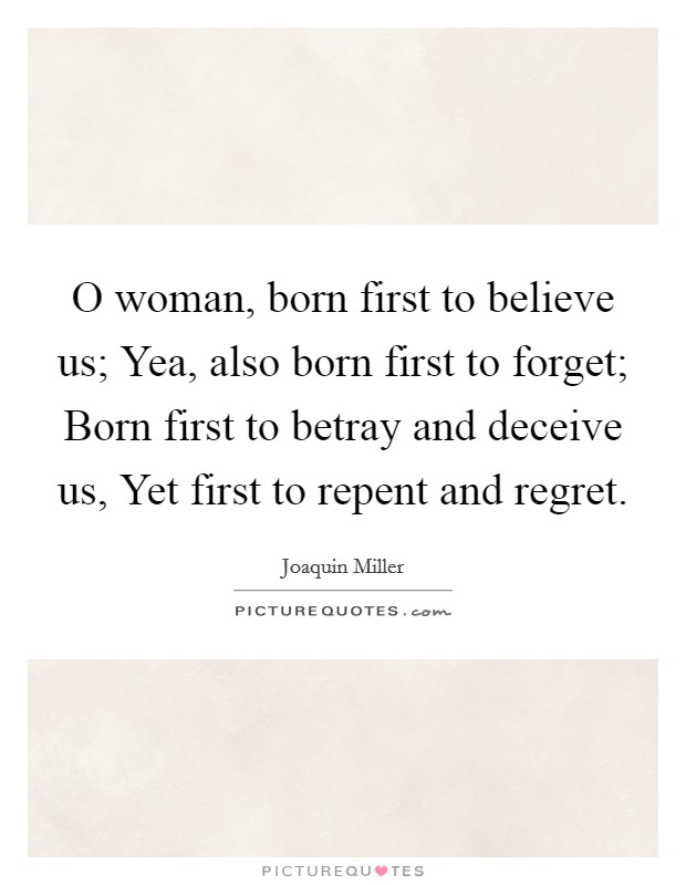 O woman, born first to believe us; Yea, also born first to forget; Born first to betray and deceive us, Yet first to repent and regret. Picture Quote #1
