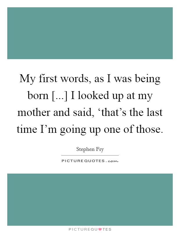 My first words, as I was being born [...] I looked up at my mother and said, 'that's the last time I'm going up one of those Picture Quote #1