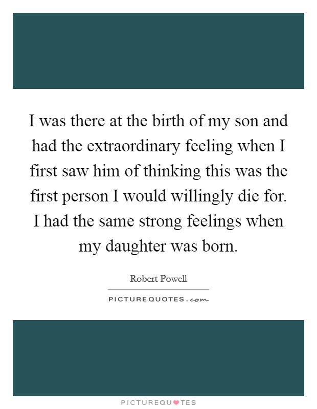 I was there at the birth of my son and had the extraordinary feeling when I first saw him of thinking this was the first person I would willingly die for. I had the same strong feelings when my daughter was born Picture Quote #1