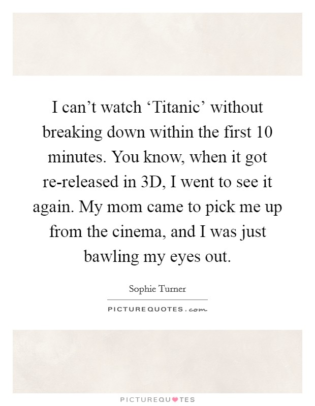 I can't watch 'Titanic' without breaking down within the first 10 minutes. You know, when it got re-released in 3D, I went to see it again. My mom came to pick me up from the cinema, and I was just bawling my eyes out Picture Quote #1