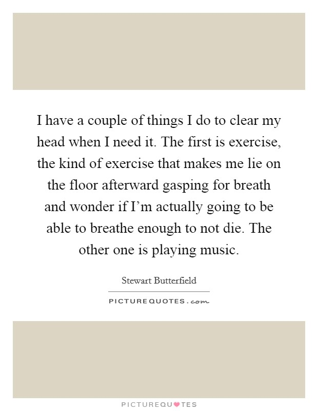 I have a couple of things I do to clear my head when I need it. The first is exercise, the kind of exercise that makes me lie on the floor afterward gasping for breath and wonder if I'm actually going to be able to breathe enough to not die. The other one is playing music. Picture Quote #1