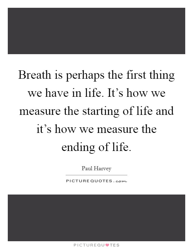 Breath is perhaps the first thing we have in life. It's how we measure the starting of life and it's how we measure the ending of life Picture Quote #1