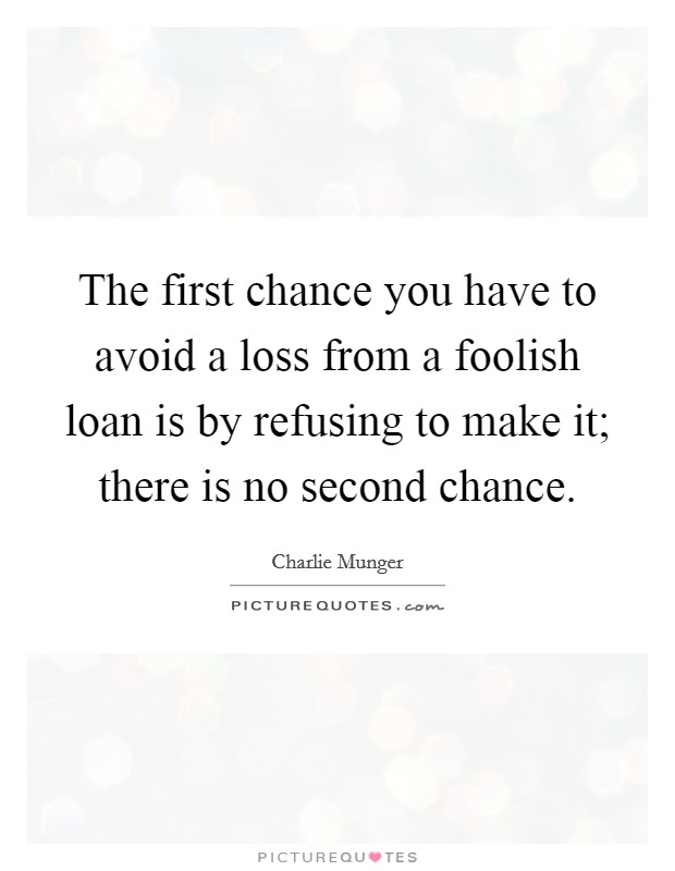 The first chance you have to avoid a loss from a foolish loan is by refusing to make it; there is no second chance Picture Quote #1