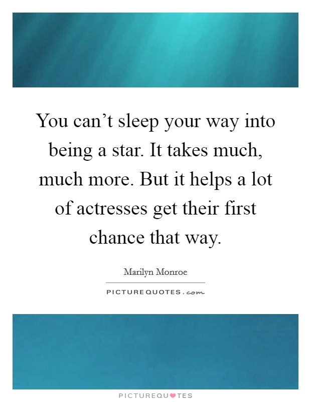 You can't sleep your way into being a star. It takes much, much more. But it helps a lot of actresses get their first chance that way Picture Quote #1