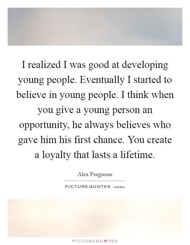 I realized I was good at developing young people. Eventually I started to believe in young people. I think when you give a young person an opportunity, he always believes who gave him his first chance. You create a loyalty that lasts a lifetime Picture Quote #1