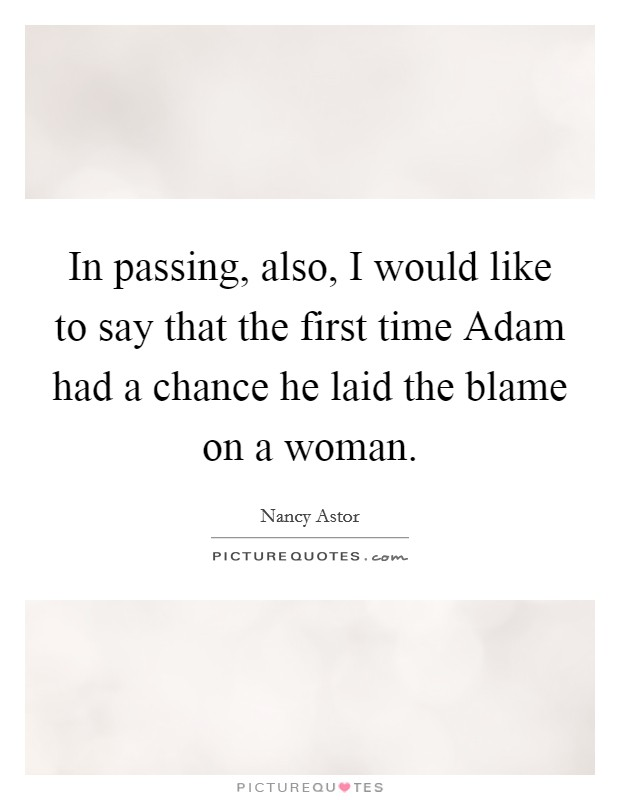 In passing, also, I would like to say that the first time Adam had a chance he laid the blame on a woman Picture Quote #1