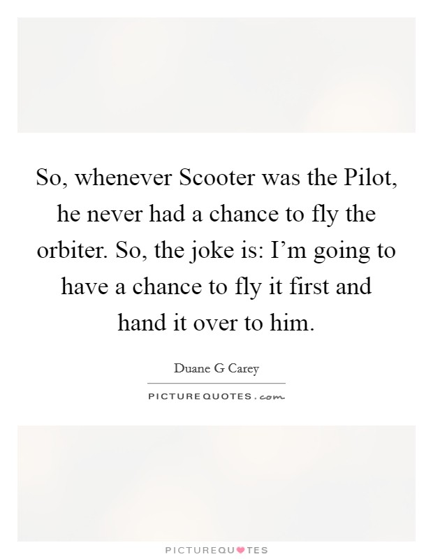 So, whenever Scooter was the Pilot, he never had a chance to fly the orbiter. So, the joke is: I'm going to have a chance to fly it first and hand it over to him Picture Quote #1
