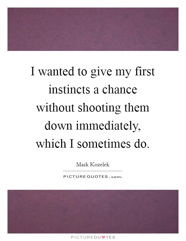 I wanted to give my first instincts a chance without shooting them down immediately, which I sometimes do Picture Quote #1