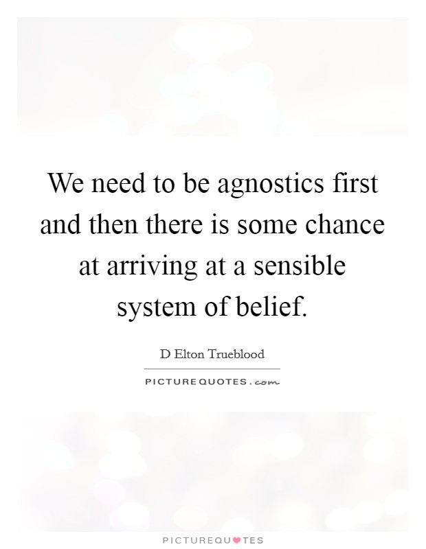 We need to be agnostics first and then there is some chance at arriving at a sensible system of belief Picture Quote #1