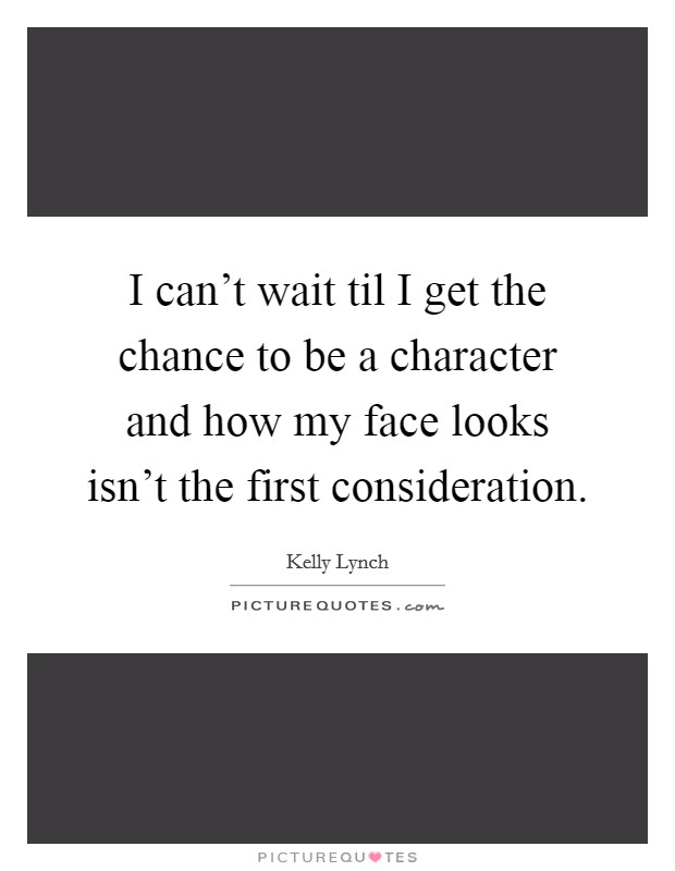 I can't wait til I get the chance to be a character and how my face looks isn't the first consideration Picture Quote #1