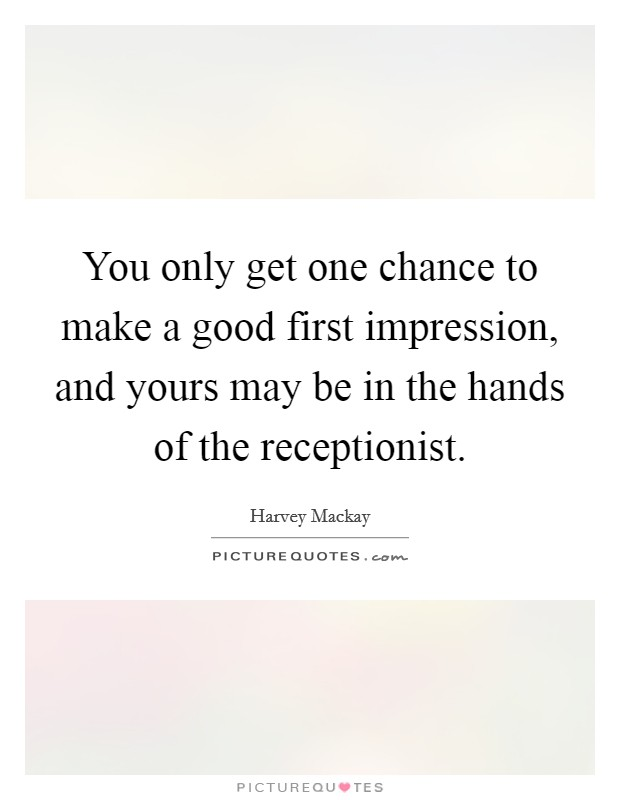 You only get one chance to make a good first impression, and yours may be in the hands of the receptionist Picture Quote #1