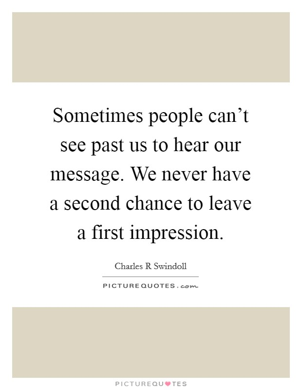 Sometimes people can't see past us to hear our message. We never have a second chance to leave a first impression Picture Quote #1