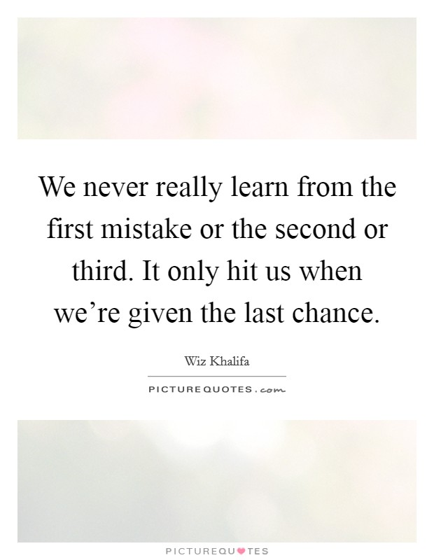 We never really learn from the first mistake or the second or third. It only hit us when we're given the last chance Picture Quote #1