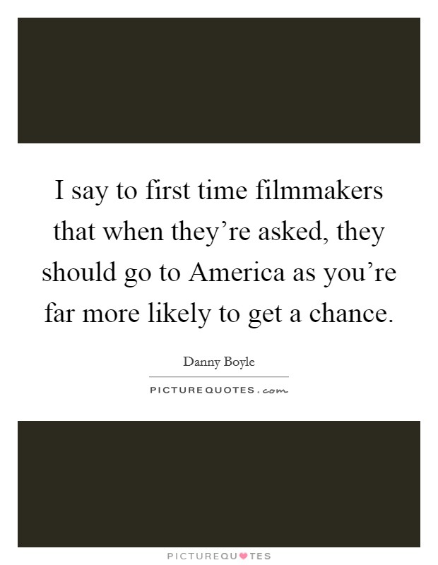 I say to first time filmmakers that when they're asked, they should go to America as you're far more likely to get a chance Picture Quote #1