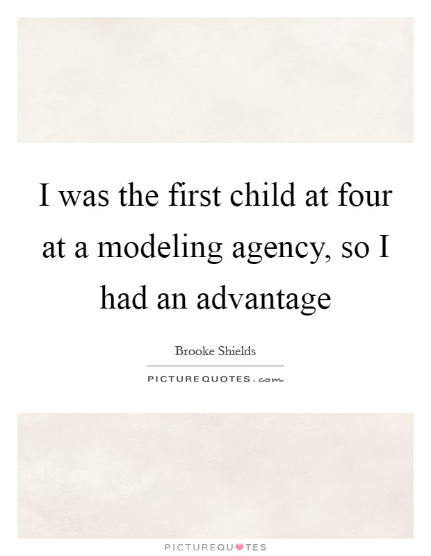 I was the first child at four at a modeling agency, so I had an advantage Picture Quote #1