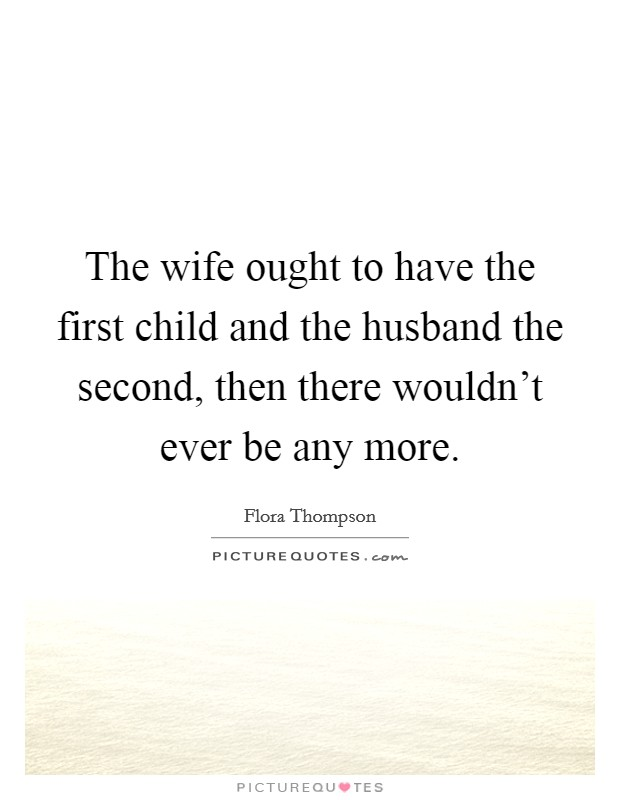 The wife ought to have the first child and the husband the second, then there wouldn't ever be any more Picture Quote #1