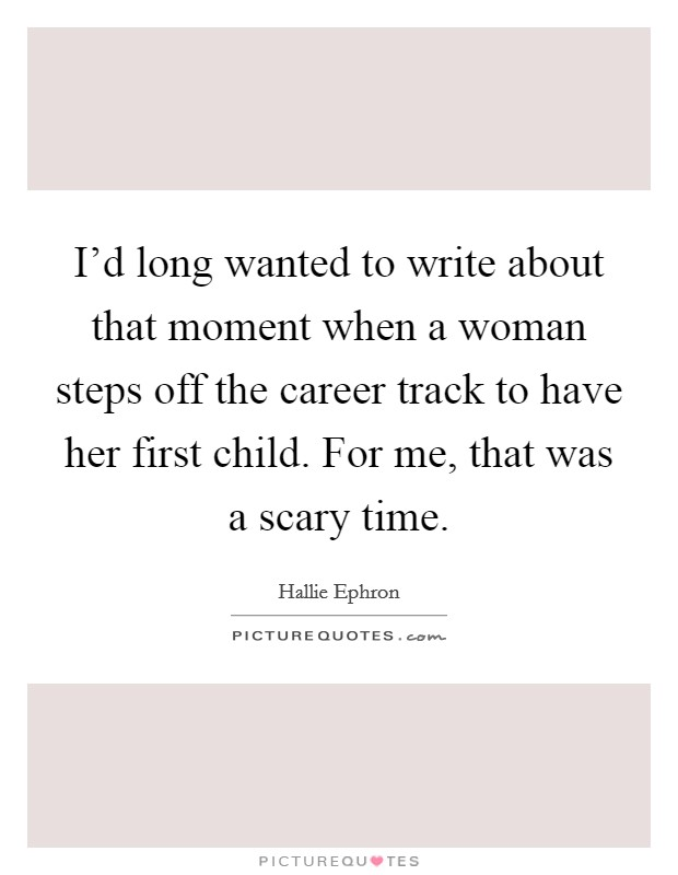 I'd long wanted to write about that moment when a woman steps off the career track to have her first child. For me, that was a scary time Picture Quote #1