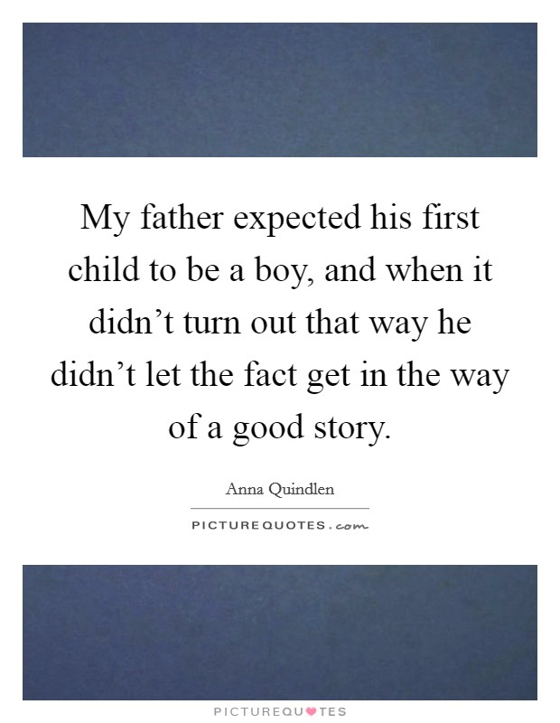 My father expected his first child to be a boy, and when it didn't turn out that way he didn't let the fact get in the way of a good story Picture Quote #1