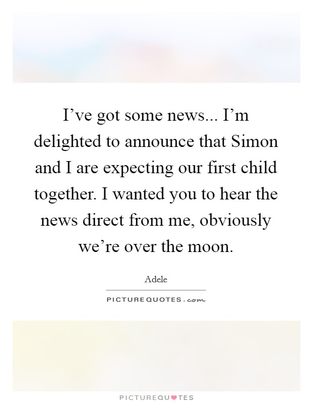 I've got some news... I'm delighted to announce that Simon and I are expecting our first child together. I wanted you to hear the news direct from me, obviously we're over the moon Picture Quote #1