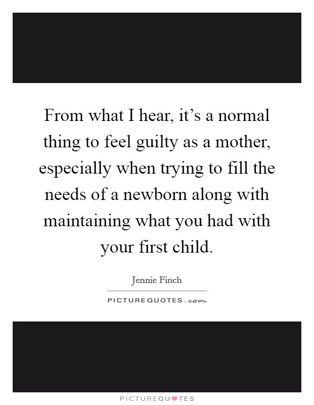 From what I hear, it's a normal thing to feel guilty as a mother, especially when trying to fill the needs of a newborn along with maintaining what you had with your first child Picture Quote #1