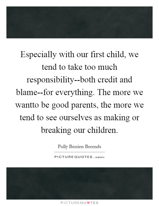 Especially with our first child, we tend to take too much responsibility--both credit and blame--for everything. The more we wantto be good parents, the more we tend to see ourselves as making or breaking our children Picture Quote #1