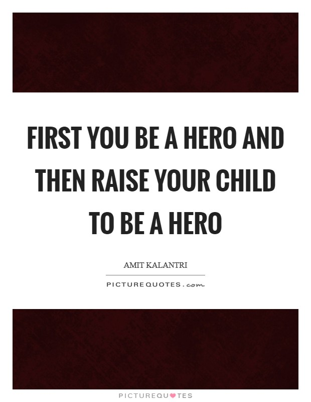 First you be a hero and then raise your child to be a hero Picture Quote #1
