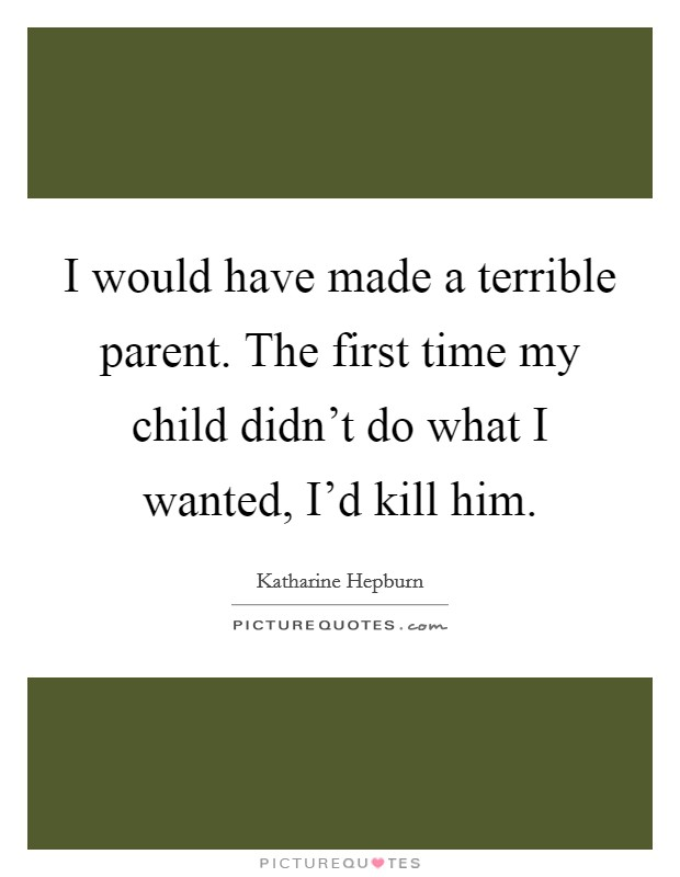 I would have made a terrible parent. The first time my child didn't do what I wanted, I'd kill him Picture Quote #1