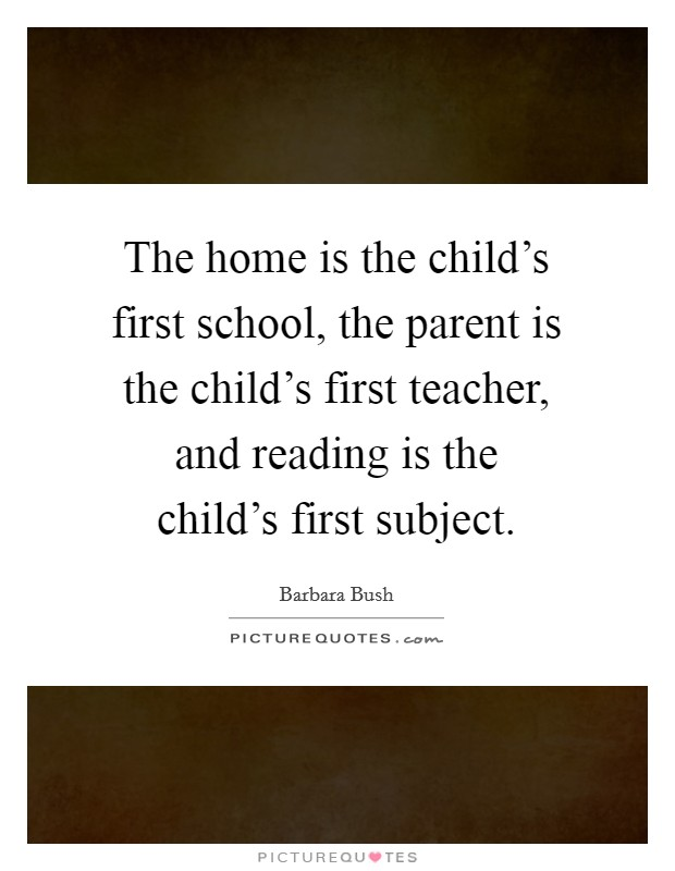 The home is the child's first school, the parent is the child's first teacher, and reading is the child's first subject Picture Quote #1
