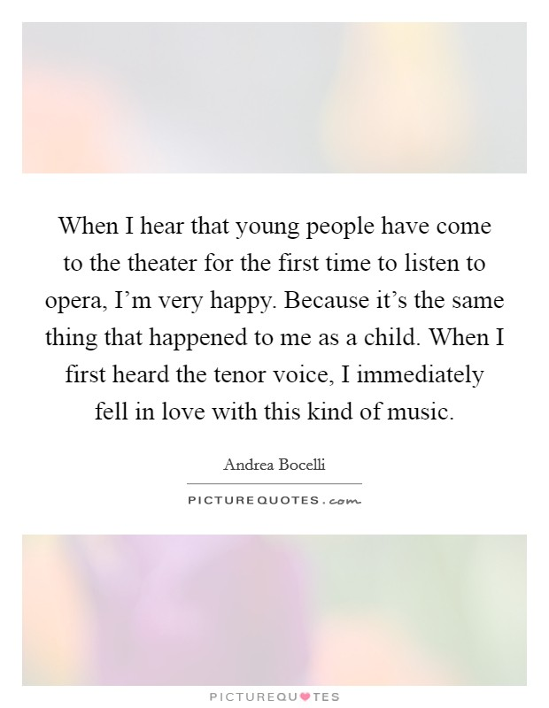 When I hear that young people have come to the theater for the first time to listen to opera, I'm very happy. Because it's the same thing that happened to me as a child. When I first heard the tenor voice, I immediately fell in love with this kind of music Picture Quote #1