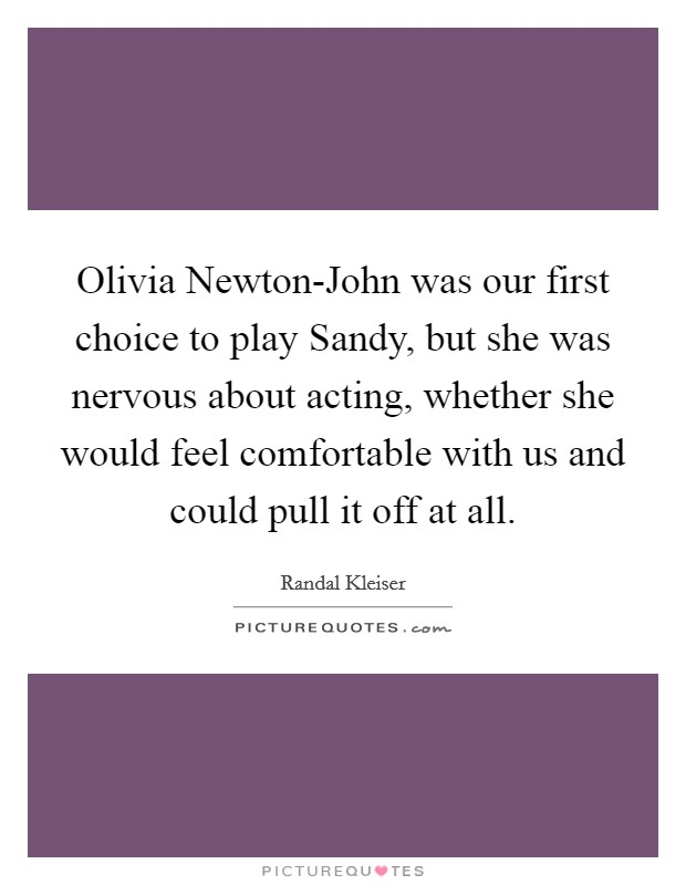 Olivia Newton-John was our first choice to play Sandy, but she was nervous about acting, whether she would feel comfortable with us and could pull it off at all Picture Quote #1