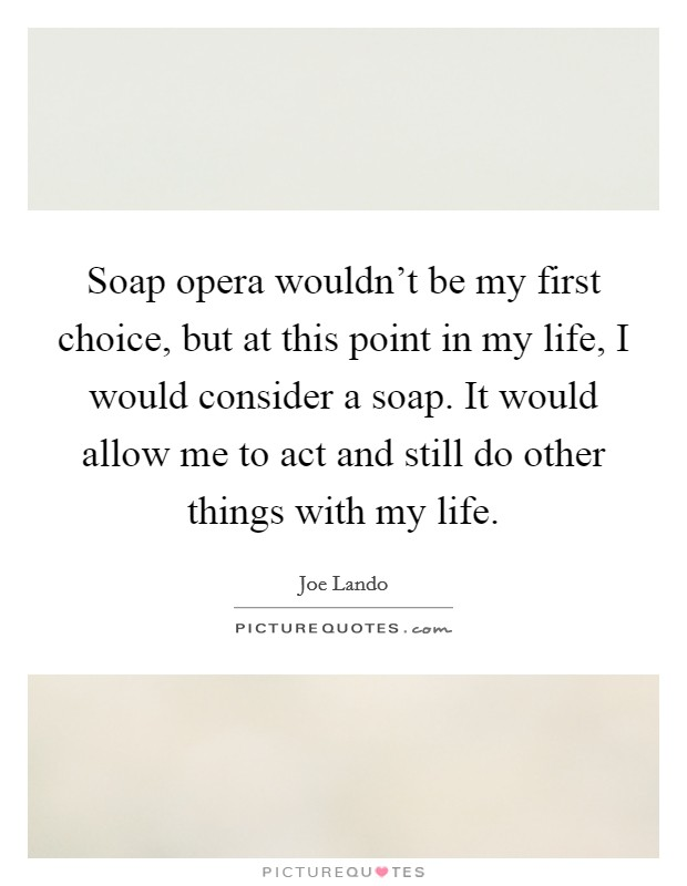 Soap opera wouldn't be my first choice, but at this point in my life, I would consider a soap. It would allow me to act and still do other things with my life. Picture Quote #1