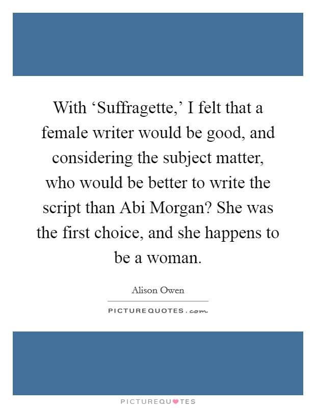 With 'Suffragette,' I felt that a female writer would be good, and considering the subject matter, who would be better to write the script than Abi Morgan? She was the first choice, and she happens to be a woman Picture Quote #1