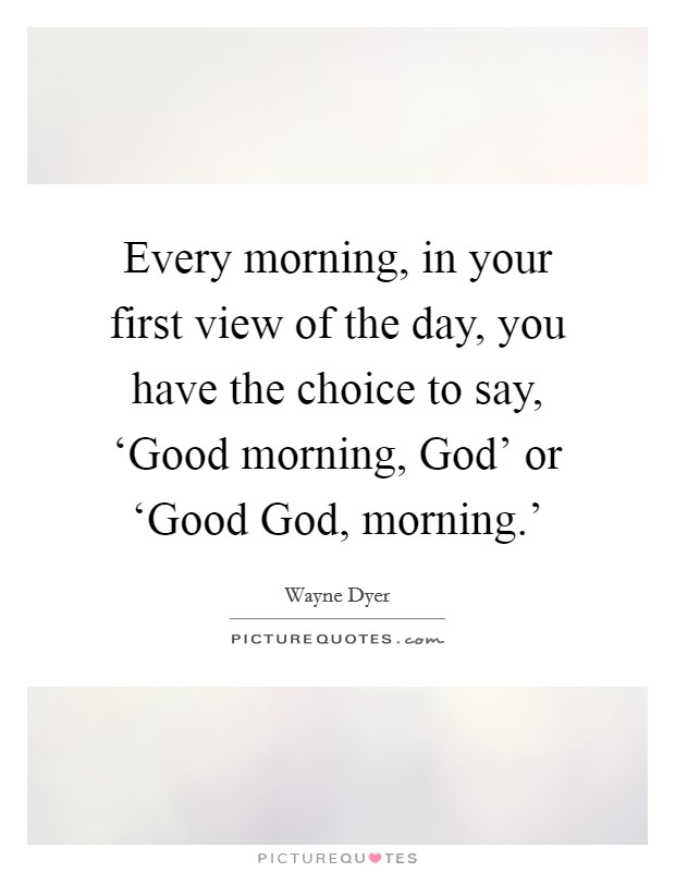 Every morning, in your first view of the day, you have the choice to say, 'Good morning, God' or 'Good God, morning.' Picture Quote #1