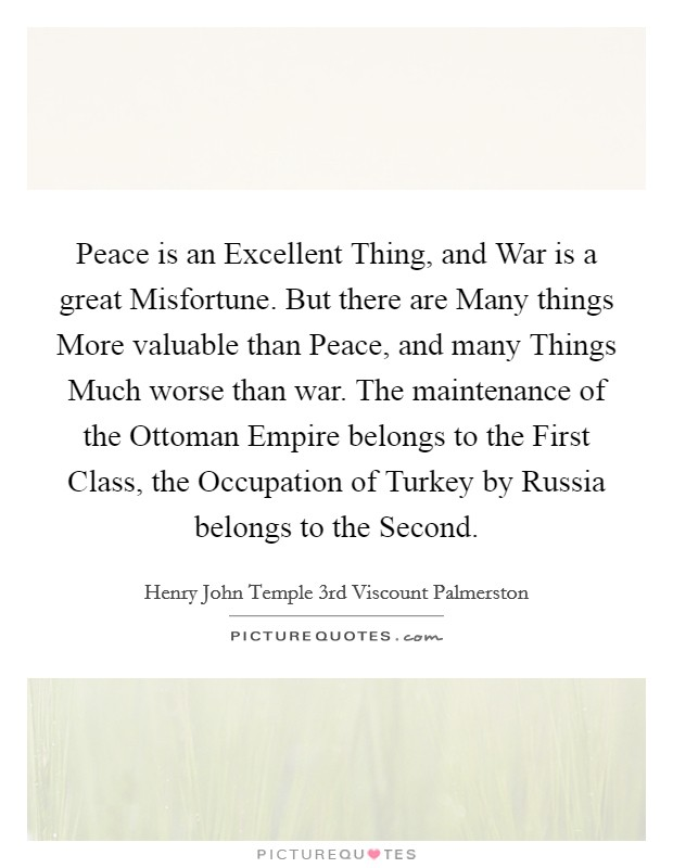 Peace is an Excellent Thing, and War is a great Misfortune. But there are Many things More valuable than Peace, and many Things Much worse than war. The maintenance of the Ottoman Empire belongs to the First Class, the Occupation of Turkey by Russia belongs to the Second Picture Quote #1