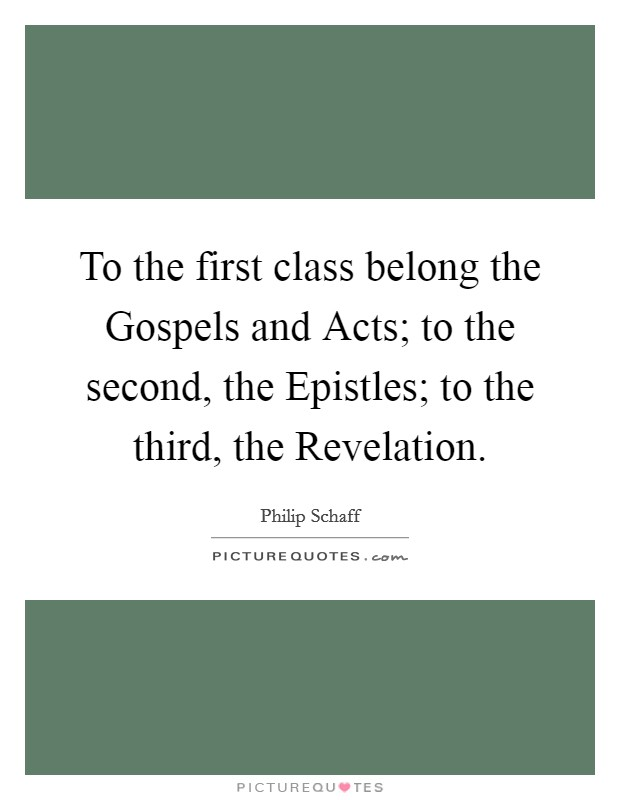 To the first class belong the Gospels and Acts; to the second, the Epistles; to the third, the Revelation Picture Quote #1