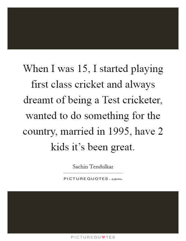 When I was 15, I started playing first class cricket and always dreamt of being a Test cricketer, wanted to do something for the country, married in 1995, have 2 kids it's been great Picture Quote #1