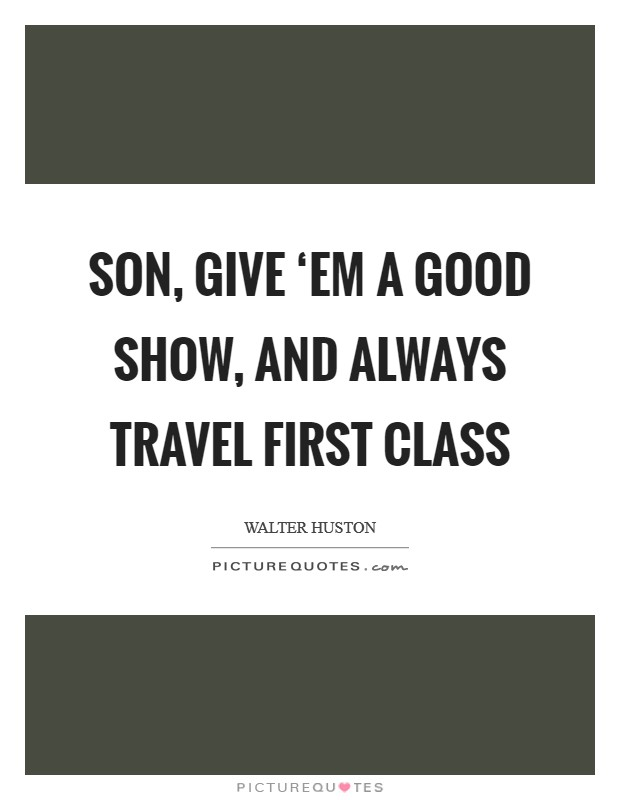 Son, give 'em a good show, and always travel first class Picture Quote #1