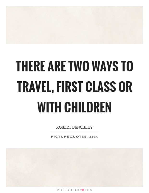There are two ways to travel, first class or with children Picture Quote #1