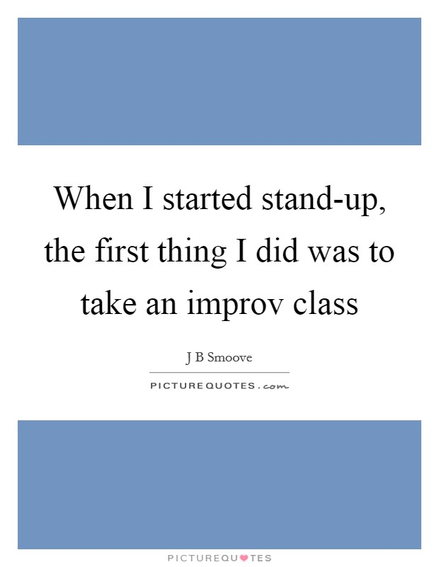 When I started stand-up, the first thing I did was to take an improv class Picture Quote #1