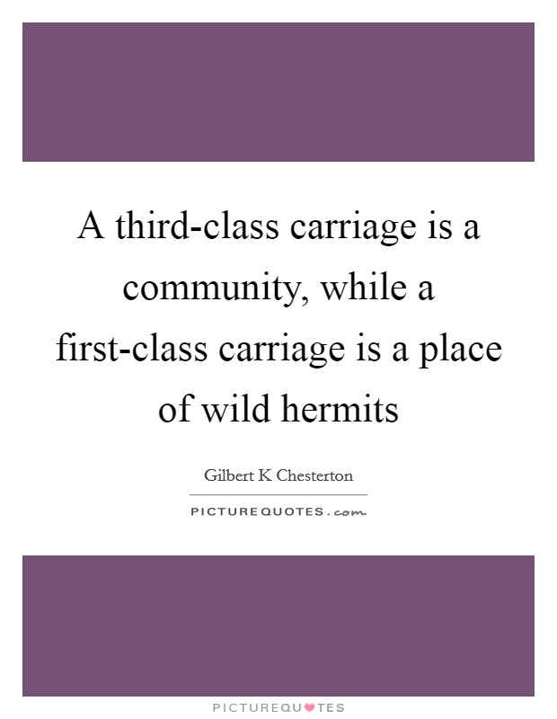 A third-class carriage is a community, while a first-class carriage is a place of wild hermits Picture Quote #1