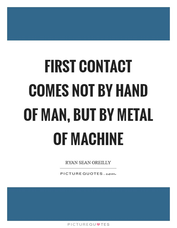 First contact comes not by hand of man, but by metal of machine Picture Quote #1