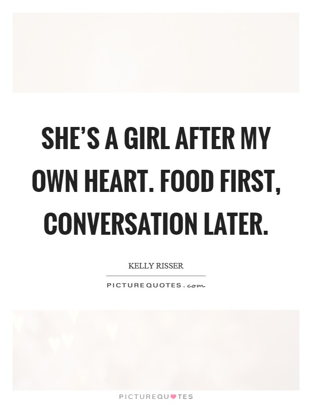 She's a girl after my own heart. Food first, conversation later Picture Quote #1