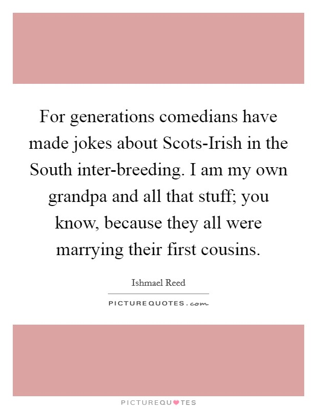 For generations comedians have made jokes about Scots-Irish in the South inter-breeding. I am my own grandpa and all that stuff; you know, because they all were marrying their first cousins Picture Quote #1